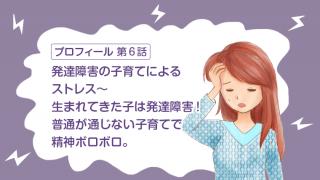 【第6話】発達障害の子育てによるストレス〜生まれてきた子は発達障害!普通が通じない子育てで精神ボロボロ。